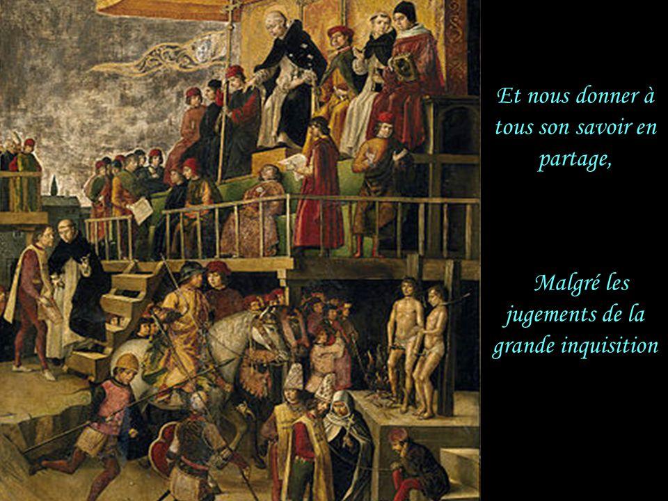 Et nous donner à tous son savoir en partage, Malgré les jugements de la grande inquisition