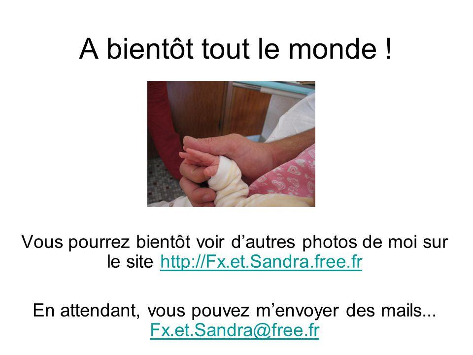 A bientôt tout le monde ! Vous pourrez bientôt voir d'autres photos de moi sur le site http://Fx.et.Sandra.free.fr En attendant, vous pouvez m'envoyer