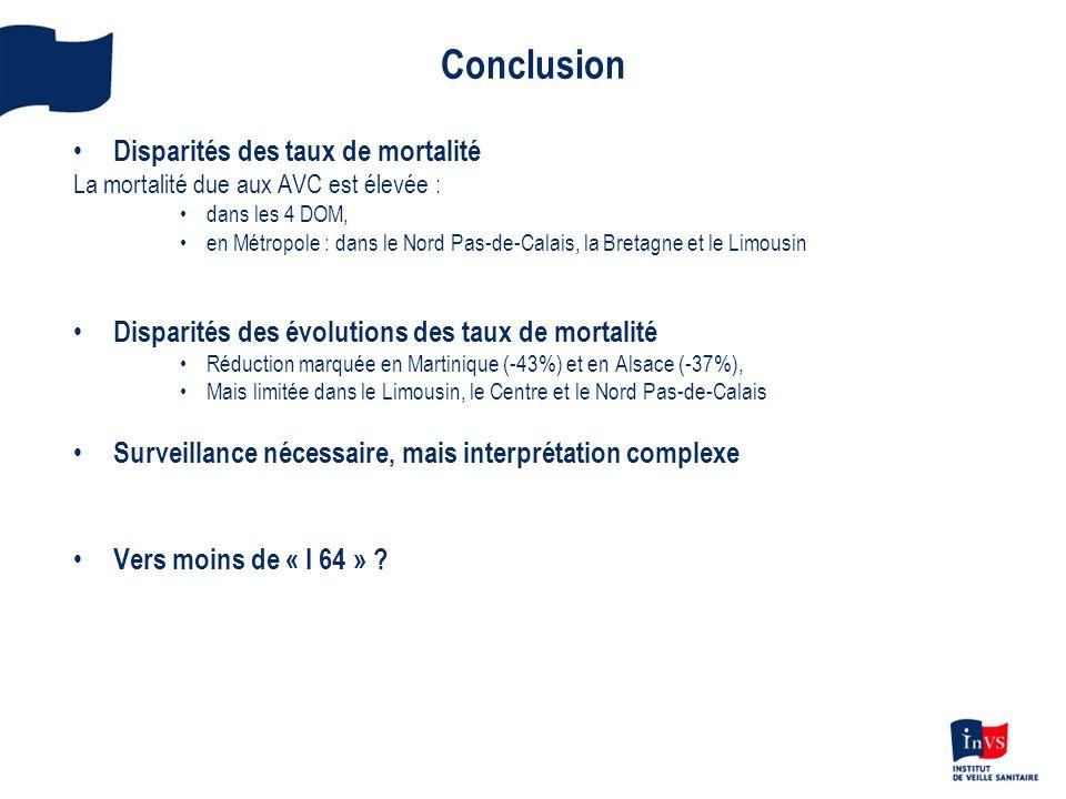 Conclusion • Disparités des taux de mortalité La mortalité due aux AVC est élevée : •dans les 4 DOM, •en Métropole : dans le Nord Pas-de-Calais, la Bretagne et le Limousin • Disparités des évolutions des taux de mortalité •Réduction marquée en Martinique (-43%) et en Alsace (-37%), •Mais limitée dans le Limousin, le Centre et le Nord Pas-de-Calais • Surveillance nécessaire, mais interprétation complexe • Vers moins de « I 64 » ?
