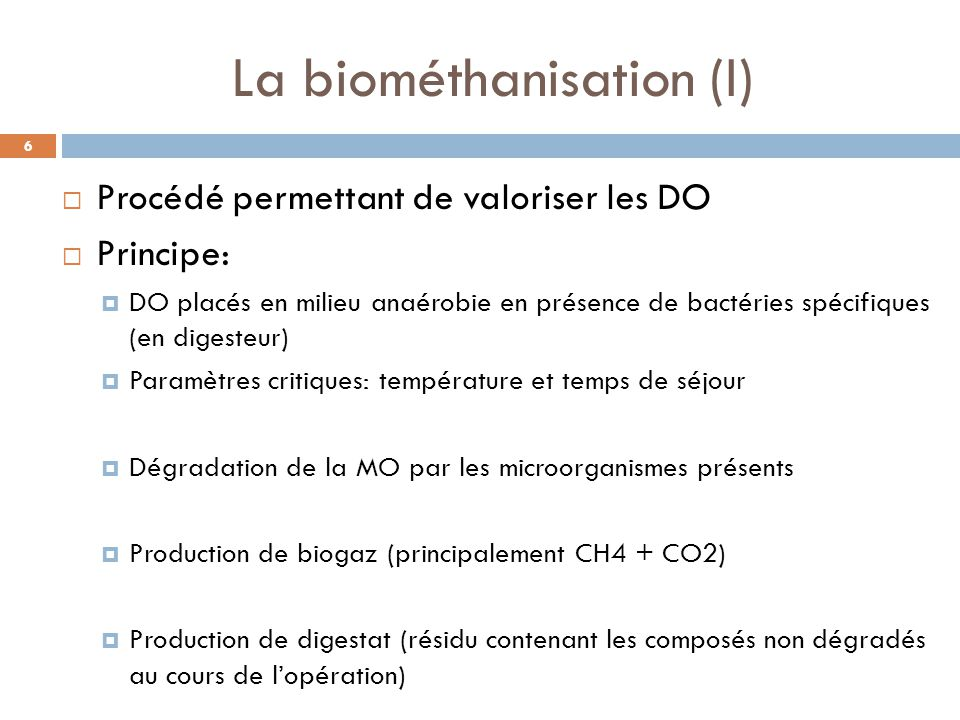 La biométhanisation (I)  Procédé permettant de valoriser les DO  Principe:  DO placés en milieu anaérobie en présence de bactéries spécifiques (en digesteur)  Paramètres critiques: température et temps de séjour  Dégradation de la MO par les microorganismes présents  Production de biogaz (principalement CH4 + CO2)  Production de digestat (résidu contenant les composés non dégradés au cours de l'opération) 6