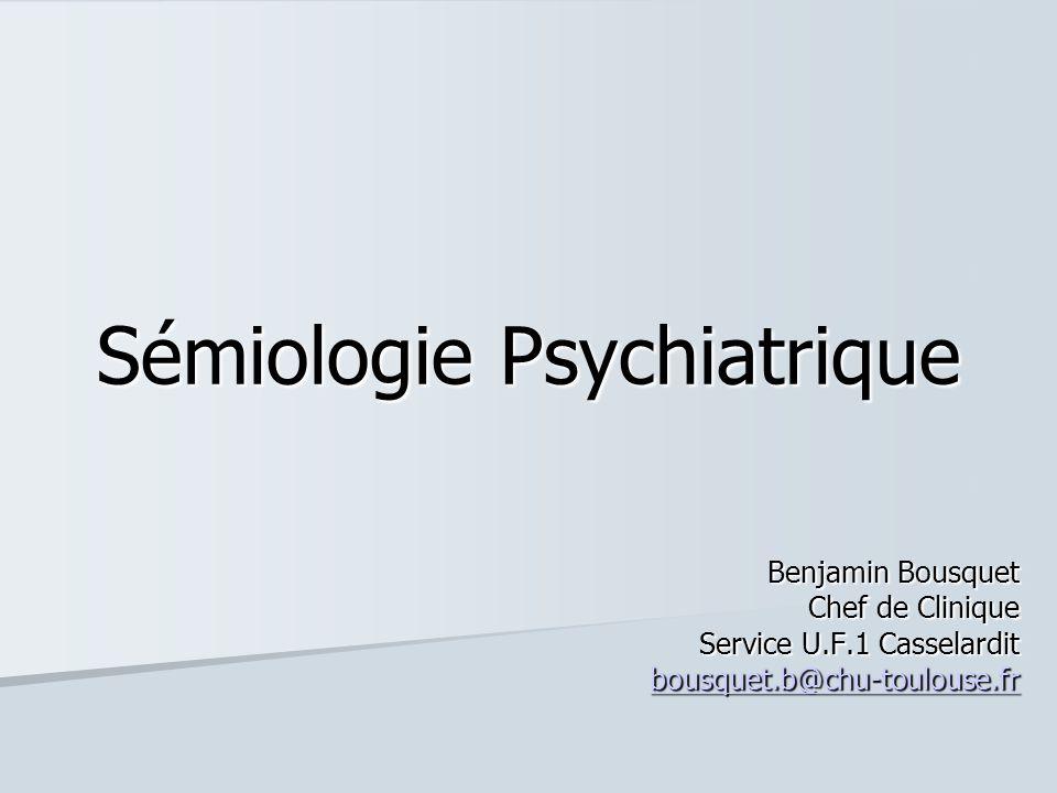 Sémiologie Psychiatrique Benjamin Bousquet Chef de Clinique Service U.F.1 Casselardit bousquet.b@chu-toulouse.fr