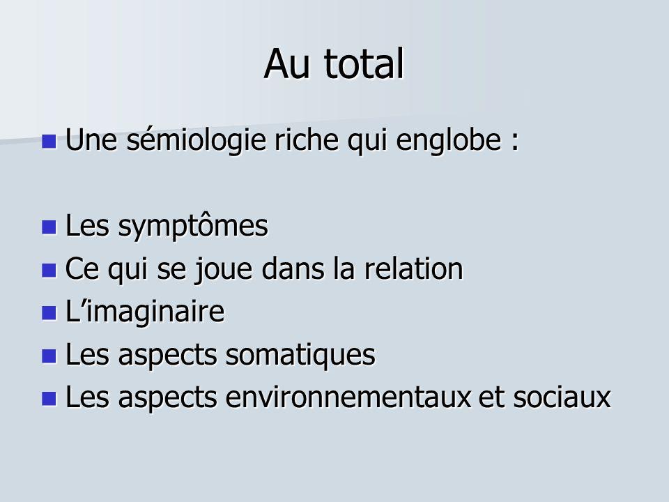 Au total  Une sémiologie riche qui englobe :  Les symptômes  Ce qui se joue dans la relation  L'imaginaire  Les aspects somatiques  Les aspects environnementaux et sociaux