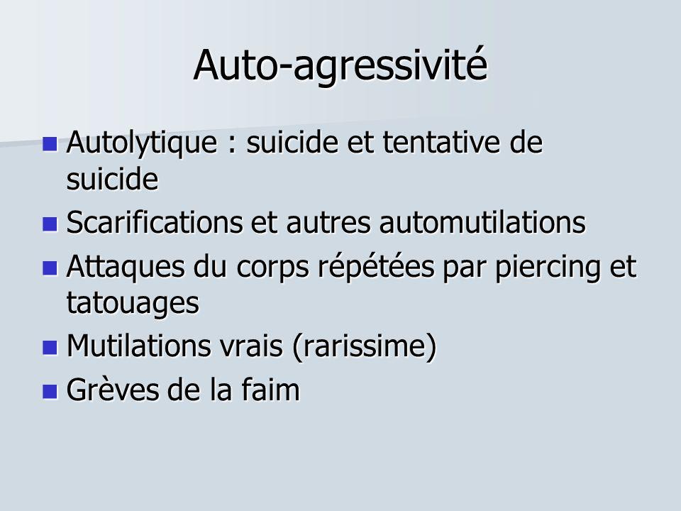 Auto-agressivité  Autolytique : suicide et tentative de suicide  Scarifications et autres automutilations  Attaques du corps répétées par piercing et tatouages  Mutilations vrais (rarissime)  Grèves de la faim