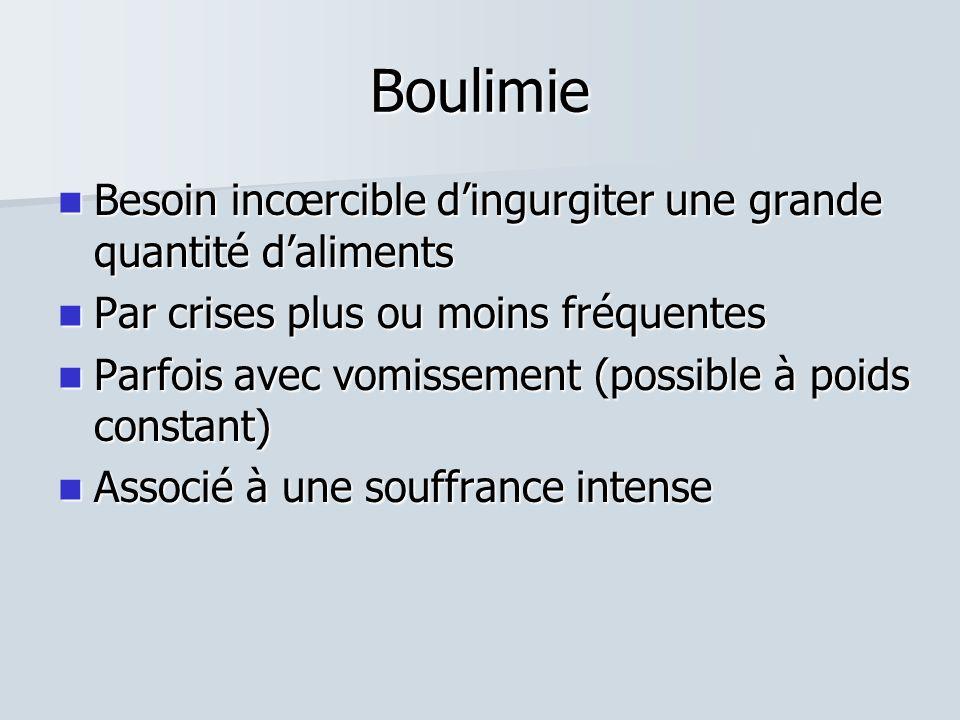 Boulimie  Besoin incœrcible d'ingurgiter une grande quantité d'aliments  Par crises plus ou moins fréquentes  Parfois avec vomissement (possible à poids constant)  Associé à une souffrance intense