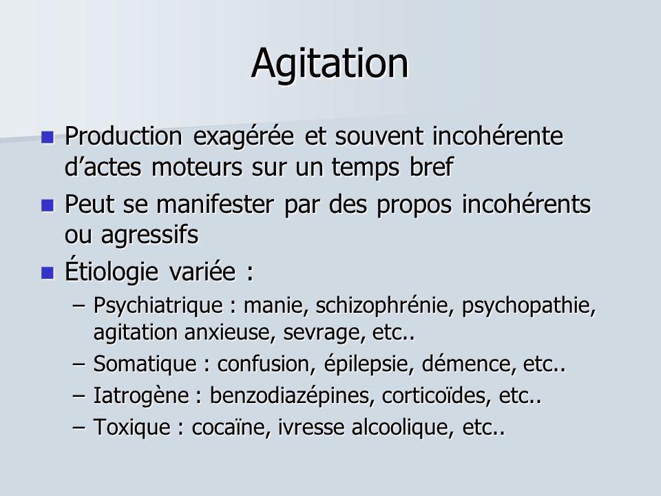 Agitation  Production exagérée et souvent incohérente d'actes moteurs sur un temps bref  Peut se manifester par des propos incohérents ou agressifs  Étiologie variée : –Psychiatrique : manie, schizophrénie, psychopathie, agitation anxieuse, sevrage, etc..
