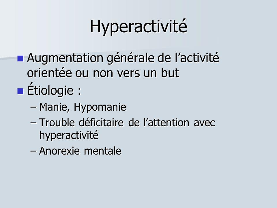 Hyperactivité  Augmentation générale de l'activité orientée ou non vers un but  Étiologie : –Manie, Hypomanie –Trouble déficitaire de l'attention avec hyperactivité –Anorexie mentale