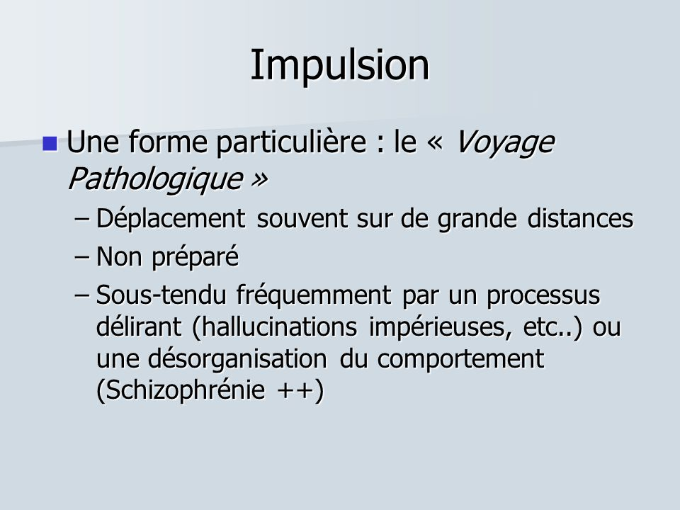 Impulsion  Une forme particulière : le « Voyage Pathologique » –Déplacement souvent sur de grande distances –Non préparé –Sous-tendu fréquemment par un processus délirant (hallucinations impérieuses, etc..) ou une désorganisation du comportement (Schizophrénie ++)