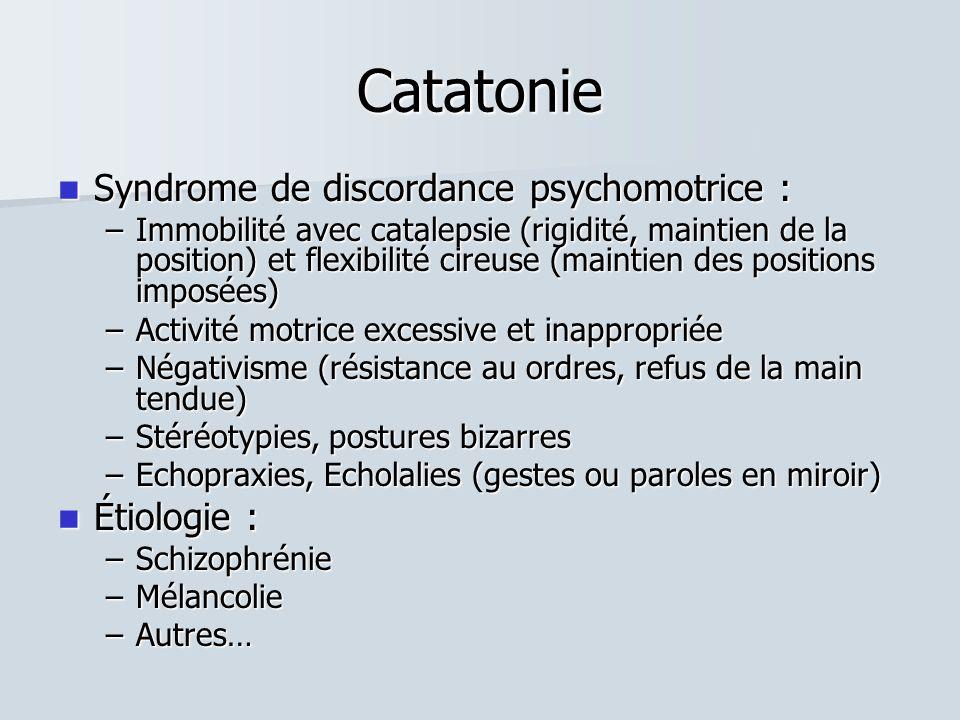 Catatonie  Syndrome de discordance psychomotrice : –Immobilité avec catalepsie (rigidité, maintien de la position) et flexibilité cireuse (maintien des positions imposées) –Activité motrice excessive et inappropriée –Négativisme (résistance au ordres, refus de la main tendue) –Stéréotypies, postures bizarres –Echopraxies, Echolalies (gestes ou paroles en miroir)  Étiologie : –Schizophrénie –Mélancolie –Autres…