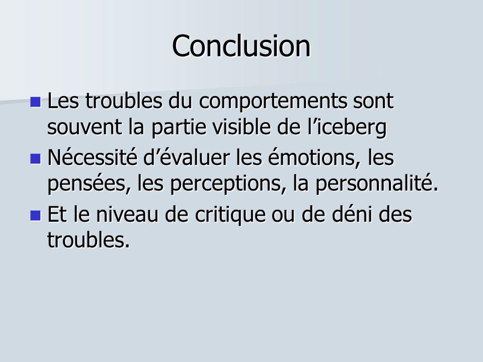 Conclusion  Les troubles du comportements sont souvent la partie visible de l'iceberg  Nécessité d'évaluer les émotions, les pensées, les perceptions, la personnalité.