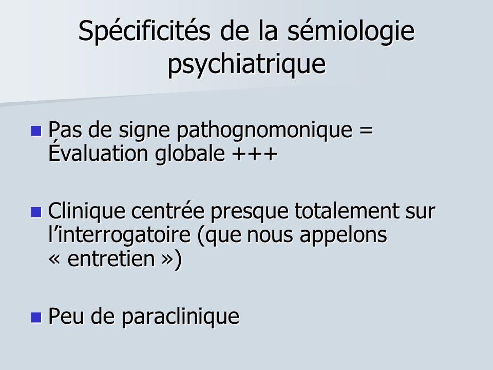 Spécificités de la sémiologie psychiatrique  Pas de signe pathognomonique = Évaluation globale +++  Clinique centrée presque totalement sur l'interrogatoire (que nous appelons « entretien »)  Peu de paraclinique
