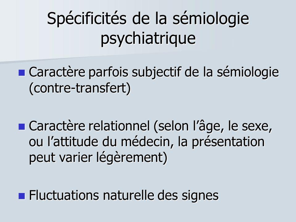 Spécificités de la sémiologie psychiatrique  Caractère parfois subjectif de la sémiologie (contre-transfert)  Caractère relationnel (selon l'âge, le sexe, ou l'attitude du médecin, la présentation peut varier légèrement)  Fluctuations naturelle des signes
