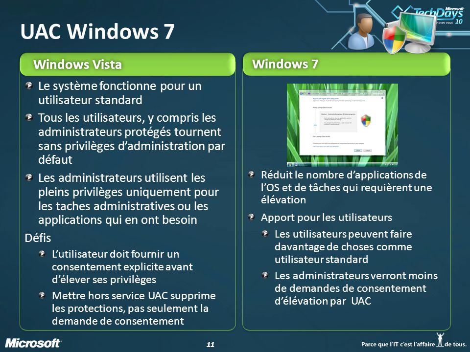 11 Windows VistaWindows Vista Windows 7Windows 7 UAC Windows 7 Réduit le nombre d'applications de l'OS et de tâches qui requièrent une élévation Apport pour les utilisateurs Les utilisateurs peuvent faire davantage de choses comme utilisateur standard Les administrateurs verront moins de demandes de consentement d'élévation par UAC Le système fonctionne pour un utilisateur standard Tous les utilisateurs, y compris les administrateurs protégés tournent sans privilèges d'administration par défaut Les administrateurs utilisent les pleins privilèges uniquement pour les taches administratives ou les applications qui en ont besoin Défis L'utilisateur doit fournir un consentement explicite avant d'élever ses privilèges Mettre hors service UAC supprime les protections, pas seulement la demande de consentement