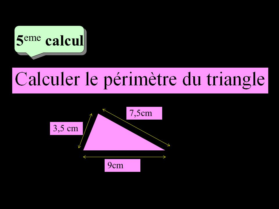 3 eme calcul 3 eme calcul 5 eme calcul 7,5cm 3,5 cm 9cm P = 3,5+7,5+9 P = 20 cm