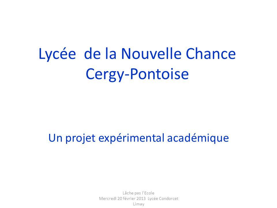 Lycée de la Nouvelle Chance Cergy-Pontoise Un projet expérimental académique Lâche pas l Ecole Mercredi 20 février 2013 Lycée Condorcet Limay