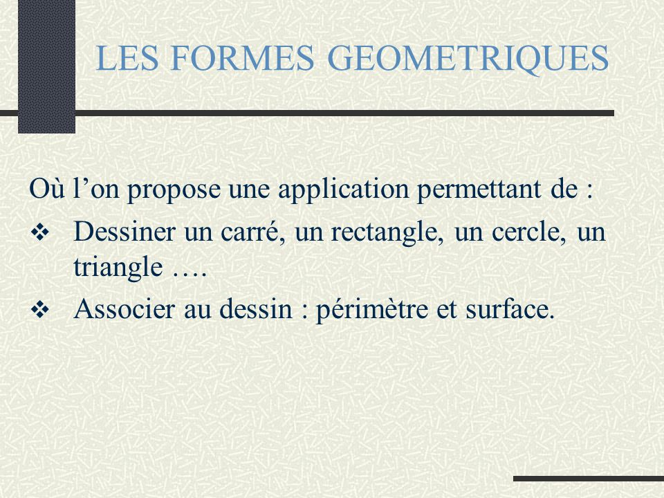 LES FORMES GEOMETRIQUES Où l'on propose une application permettant de :  Dessiner un carré, un rectangle, un cercle, un triangle ….