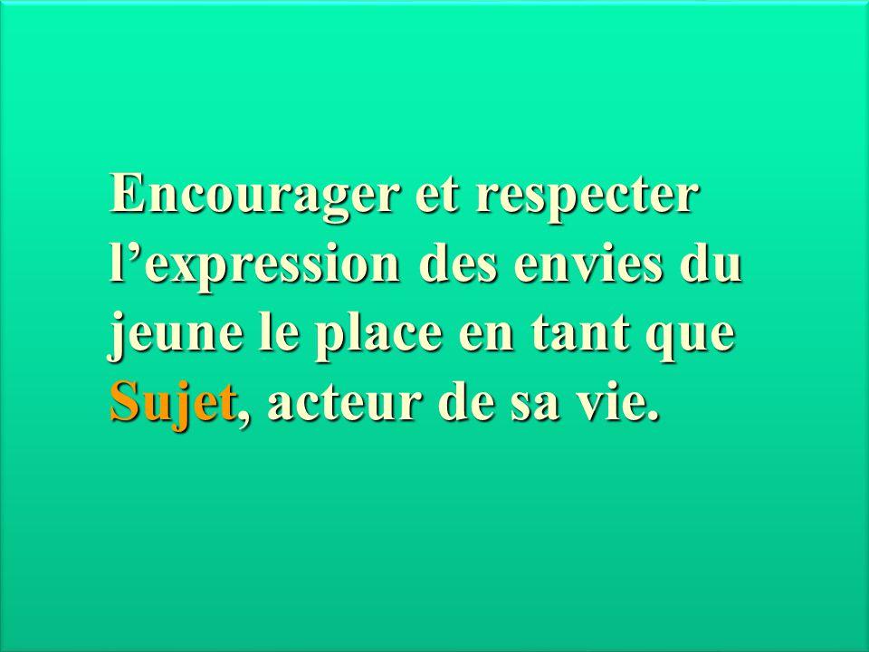 Encourager et respecter l'expression des envies du jeune le place en tant que Sujet, acteur de sa vie.