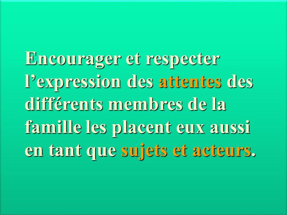 Encourager et respecter l'expression des attentes des différents membres de la famille les placent eux aussi en tant que sujets et acteurs.