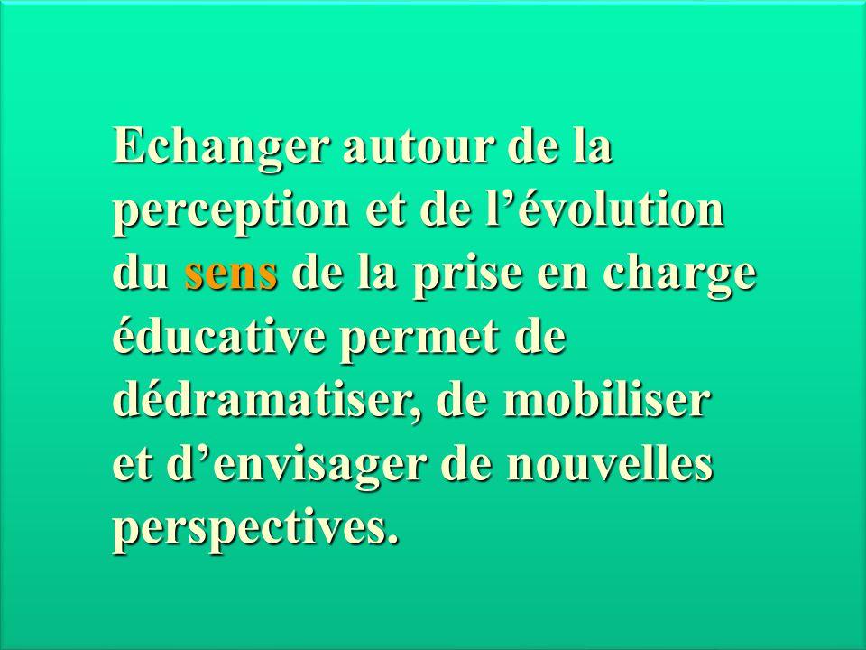 Echanger autour de la perception et de l'évolution du sens de la prise en charge éducative permet de dédramatiser, de mobiliser et d'envisager de nouv