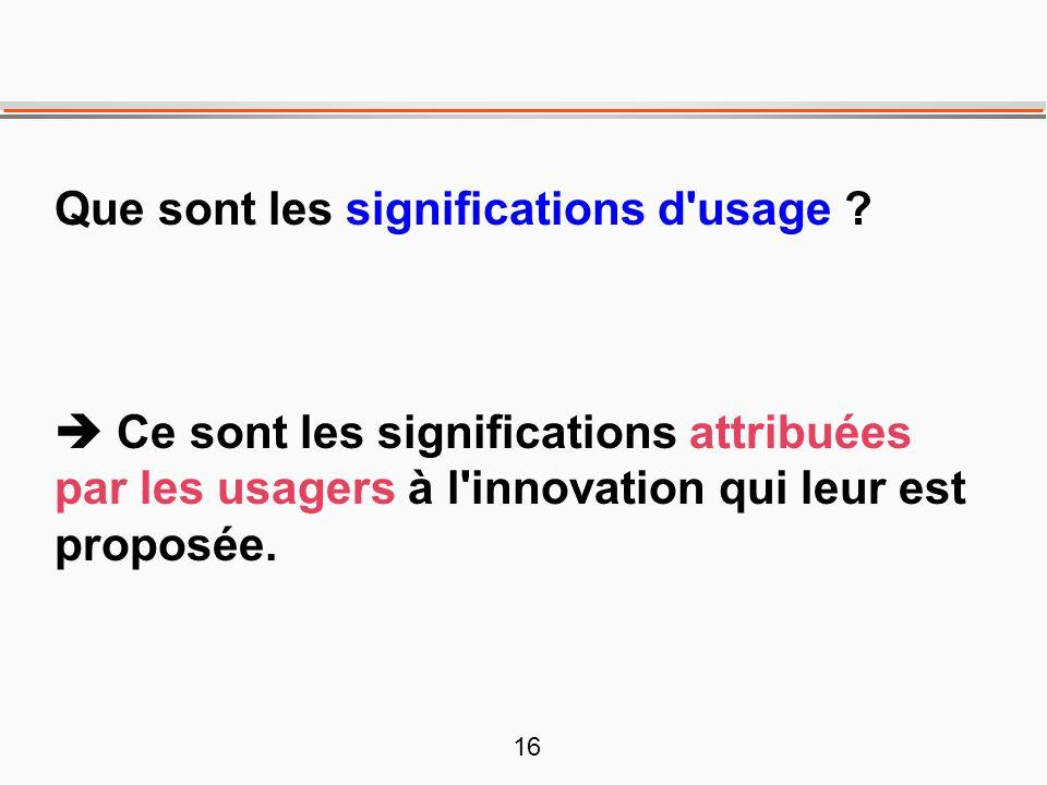 16 Que sont les significations d'usage ?  Ce sont les significations attribuées par les usagers à l'innovation qui leur est proposée.