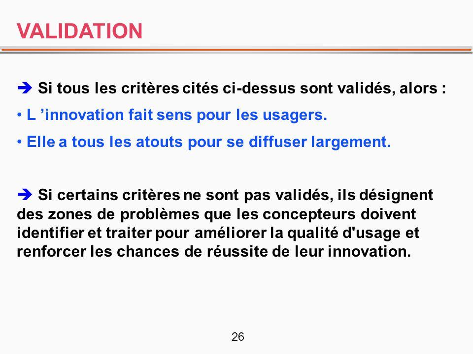 26 VALIDATION  Si tous les critères cités ci-dessus sont validés, alors : • L 'innovation fait sens pour les usagers. • Elle a tous les atouts pour s