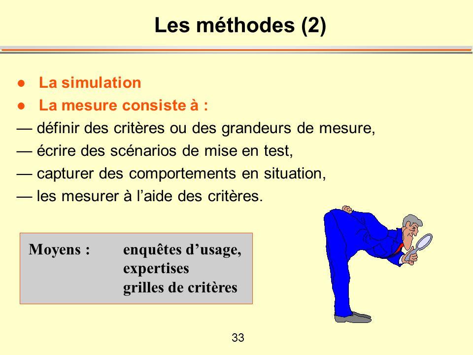 33 Les méthodes (2) l La simulation l La mesure consiste à : — définir des critères ou des grandeurs de mesure, — écrire des scénarios de mise en test, — capturer des comportements en situation, — les mesurer à l'aide des critères.