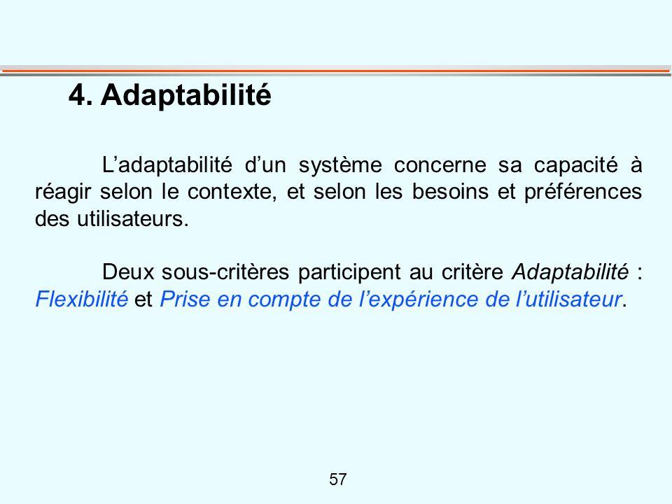 57 4. Adaptabilité L'adaptabilité d'un système concerne sa capacité à réagir selon le contexte, et selon les besoins et préférences des utilisateurs.