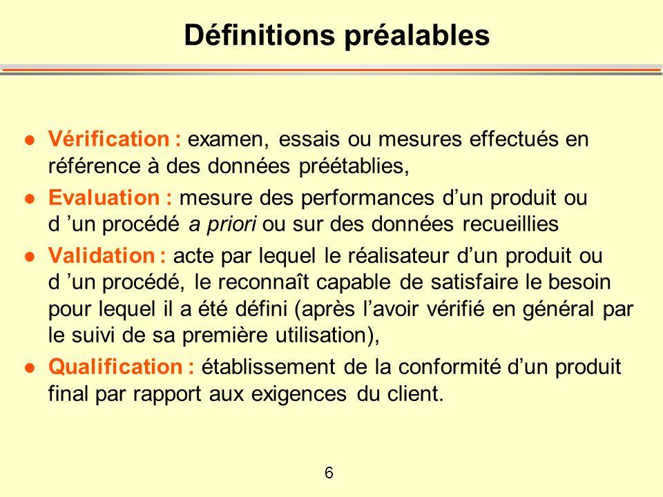 6 Définitions préalables l Vérification : examen, essais ou mesures effectués en référence à des données préétablies, l Evaluation : mesure des performances d'un produit ou d 'un procédé a priori ou sur des données recueillies l Validation : acte par lequel le réalisateur d'un produit ou d 'un procédé, le reconnaît capable de satisfaire le besoin pour lequel il a été défini (après l'avoir vérifié en général par le suivi de sa première utilisation), l Qualification : établissement de la conformité d'un produit final par rapport aux exigences du client.
