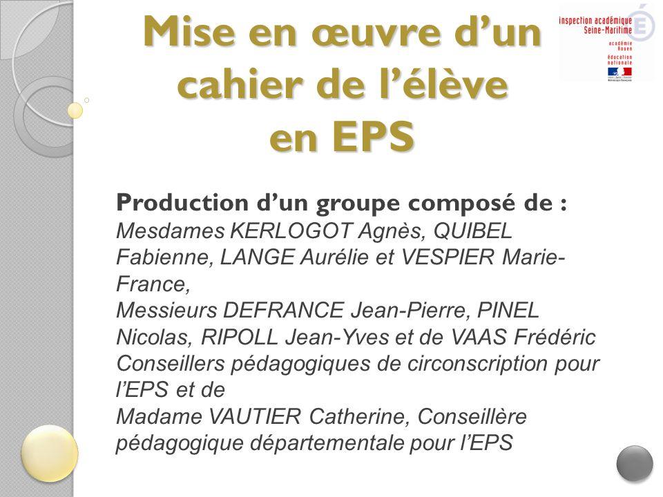 Mise en œuvre d'un cahier de l'élève en EPS Production d'un groupe composé de : Mesdames KERLOGOT Agnès, QUIBEL Fabienne, LANGE Aurélie et VESPIER Mar