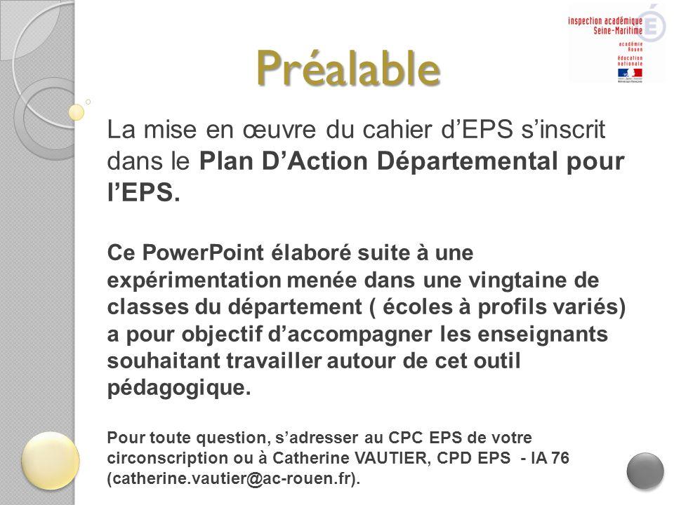 Préalable La mise en œuvre du cahier d'EPS s'inscrit dans le Plan D'Action Départemental pour l'EPS. Ce PowerPoint élaboré suite à une expérimentation