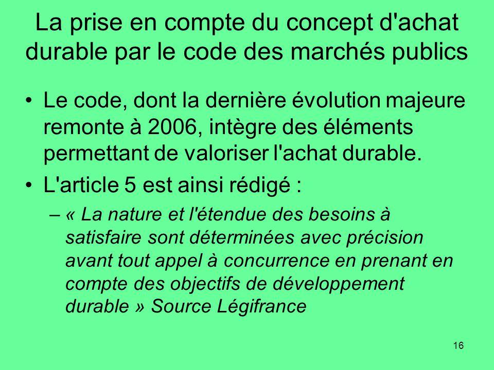 16 La prise en compte du concept d achat durable par le code des marchés publics •Le code, dont la dernière évolution majeure remonte à 2006, intègre des éléments permettant de valoriser l achat durable.
