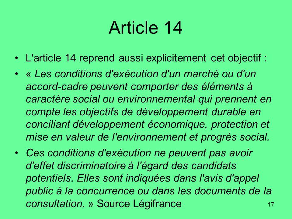 17 Article 14 •L article 14 reprend aussi explicitement cet objectif : •« Les conditions d exécution d un marché ou d un accord-cadre peuvent comporter des éléments à caractère social ou environnemental qui prennent en compte les objectifs de développement durable en conciliant développement économique, protection et mise en valeur de l environnement et progrès social.