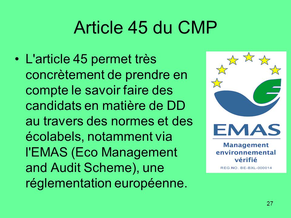 27 Article 45 du CMP •L article 45 permet très concrètement de prendre en compte le savoir faire des candidats en matière de DD au travers des normes et des écolabels, notamment via l EMAS (Eco Management and Audit Scheme), une réglementation européenne.