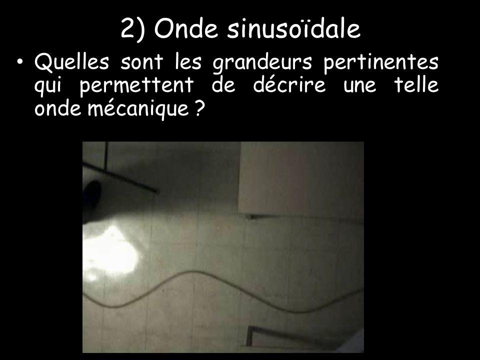 2) Onde sinusoïdale • Quelles sont les grandeurs pertinentes qui permettent de décrire une telle onde mécanique ?