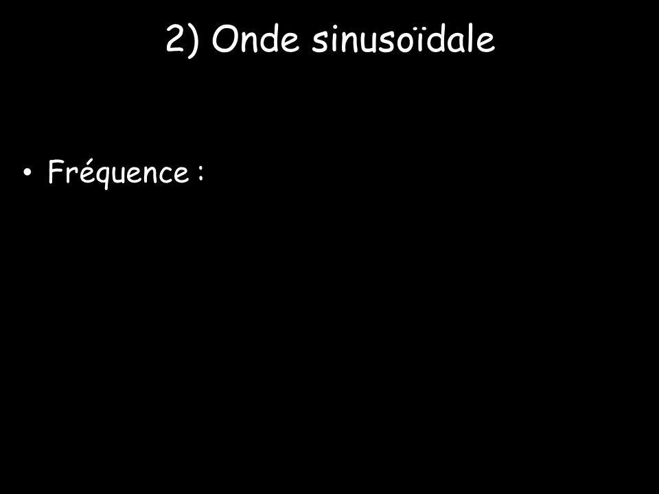 2) Onde sinusoïdale • Fréquence :