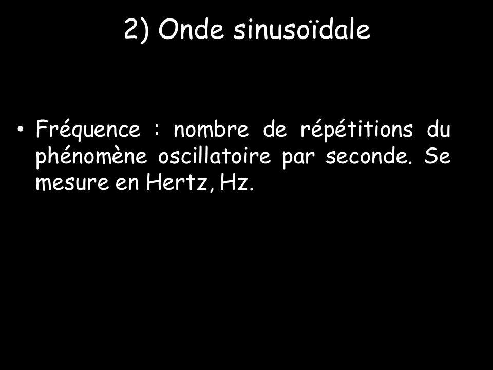 2) Onde sinusoïdale • Fréquence : nombre de répétitions du phénomène oscillatoire par seconde. Se mesure en Hertz, Hz.