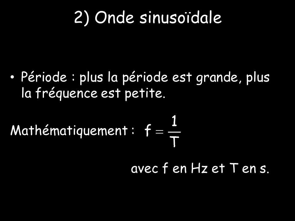 2) Onde sinusoïdale • Période : plus la période est grande, plus la fréquence est petite. Mathématiquement : avec f en Hz et T en s.