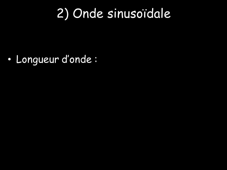 2) Onde sinusoïdale • Longueur d'onde :
