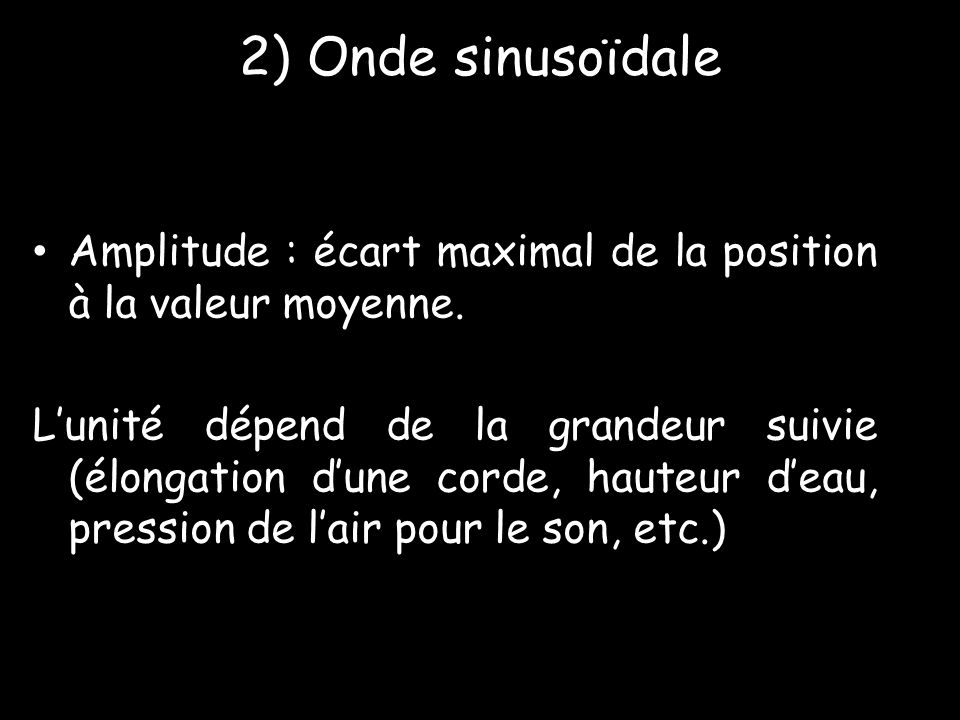 2) Onde sinusoïdale • Amplitude : écart maximal de la position à la valeur moyenne. L'unité dépend de la grandeur suivie (élongation d'une corde, haut