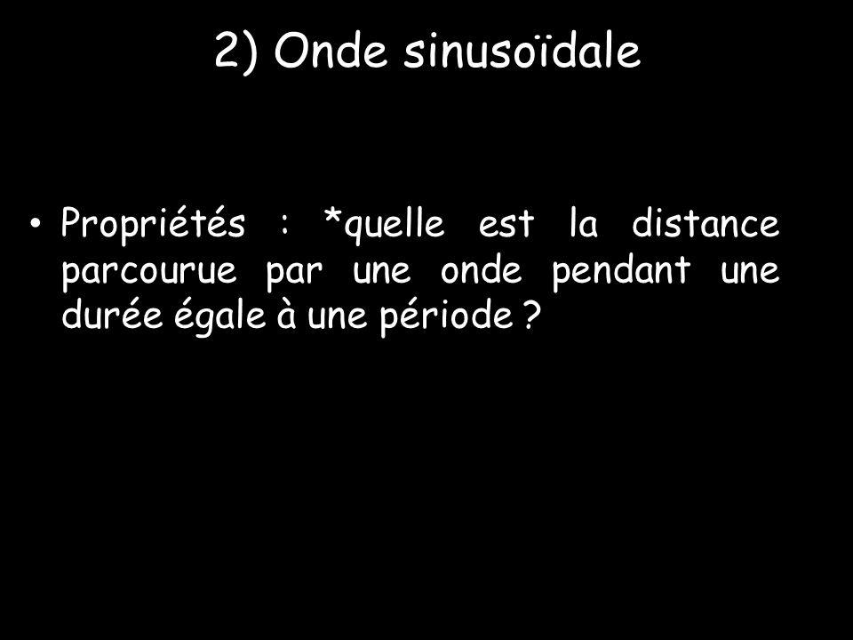 2) Onde sinusoïdale • Propriétés : *quelle est la distance parcourue par une onde pendant une durée égale à une période ?