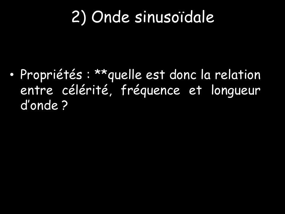 2) Onde sinusoïdale • Propriétés : **quelle est donc la relation entre célérité, fréquence et longueur d'onde ?
