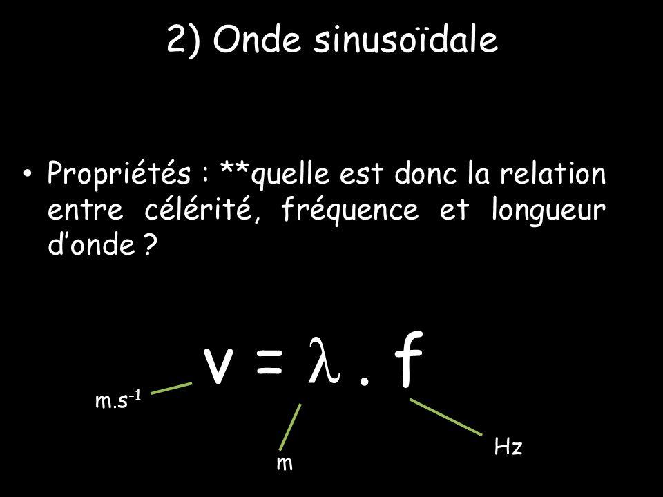 2) Onde sinusoïdale • Propriétés : **quelle est donc la relation entre célérité, fréquence et longueur d'onde ? v = λ. f m.s -1 m Hz