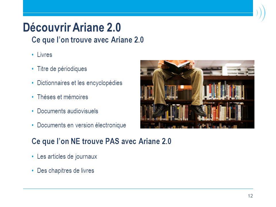 12 Découvrir Ariane 2.0 Ce que l'on trouve avec Ariane 2.0 •Livres •Titre de périodiques •Dictionnaires et les encyclopédies •Thèses et mémoires •Documents audiovisuels •Documents en version électronique Ce que l'on NE trouve PAS avec Ariane 2.0 •Les articles de journaux •Des chapitres de livres