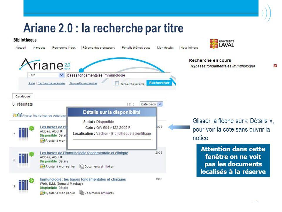 25 Ariane 2.0 : la recherche par titre Glisser la flèche sur « Détails », pour voir la cote sans ouvrir la notice Attention dans cette fenêtre on ne voit pas les documents localisés à la réserve