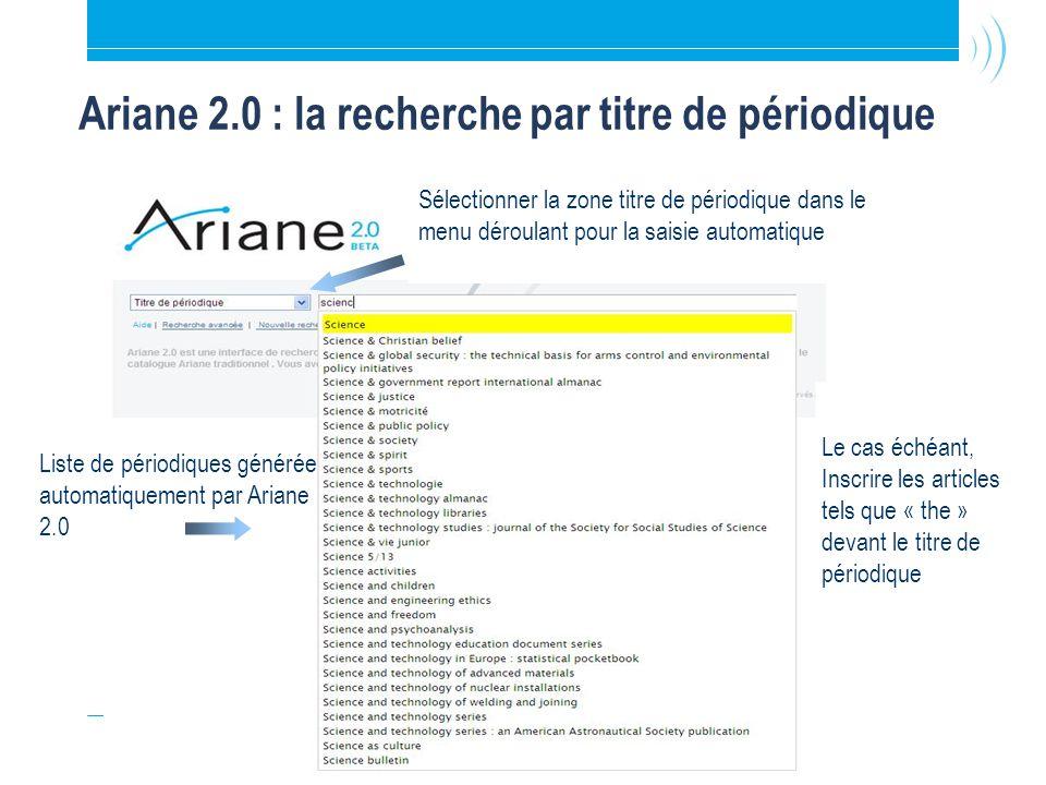 26 Ariane 2.0 : la recherche par titre de périodique Liste de périodiques générée automatiquement par Ariane 2.0 Sélectionner la zone titre de périodique dans le menu déroulant pour la saisie automatique espace blanc Le cas échéant, Inscrire les articles tels que « the » devant le titre de périodique