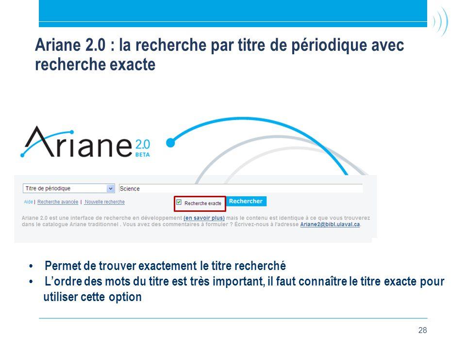 28 Ariane 2.0 : la recherche par titre de périodique avec recherche exacte • Permet de trouver exactement le titre recherché • L'ordre des mots du titre est très important, il faut connaître le titre exacte pour utiliser cette option