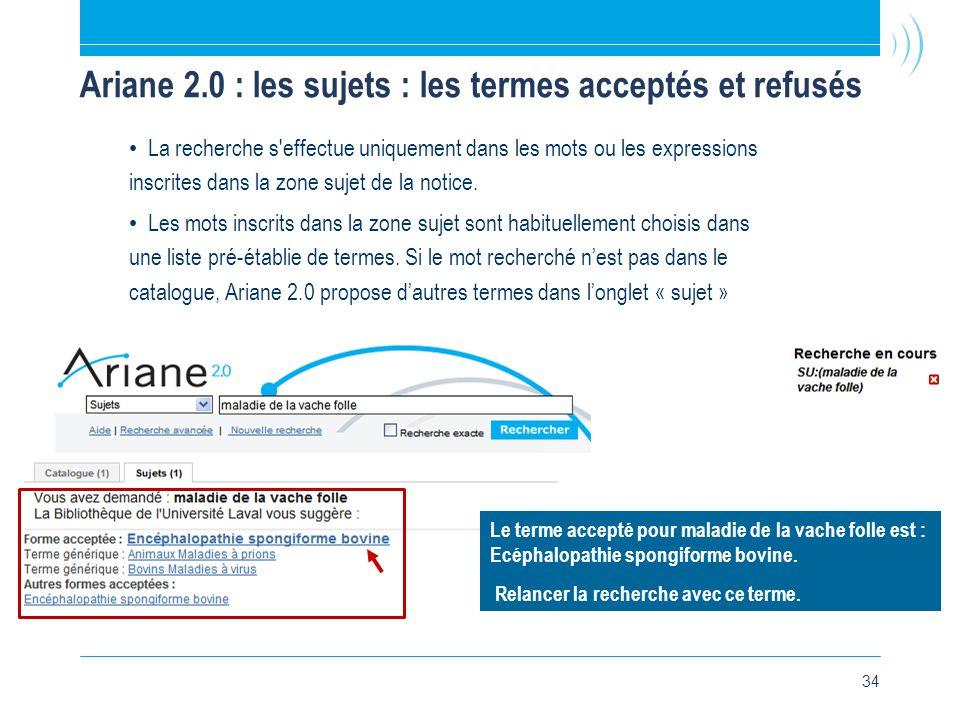 34 Ariane 2.0 : les sujets : les termes acceptés et refusés • La recherche s effectue uniquement dans les mots ou les expressions inscrites dans la zone sujet de la notice.