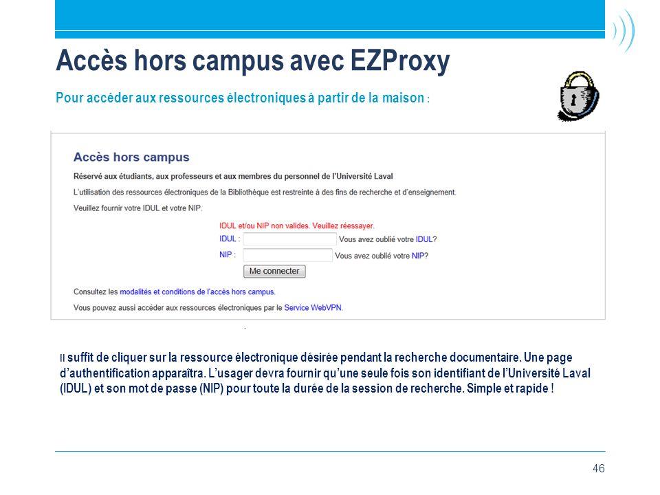 46 Accès hors campus avec EZProxy Pour accéder aux ressources électroniques à partir de la maison : Il suffit de cliquer sur la ressource électronique désirée pendant la recherche documentaire.