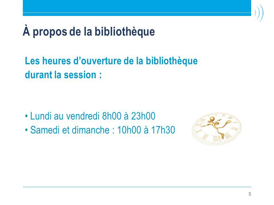 5 À propos de la bibliothèque Les heures d'ouverture de la bibliothèque durant la session : •Lundi au vendredi 8h00 à 23h00 •Samedi et dimanche : 10h00 à 17h30