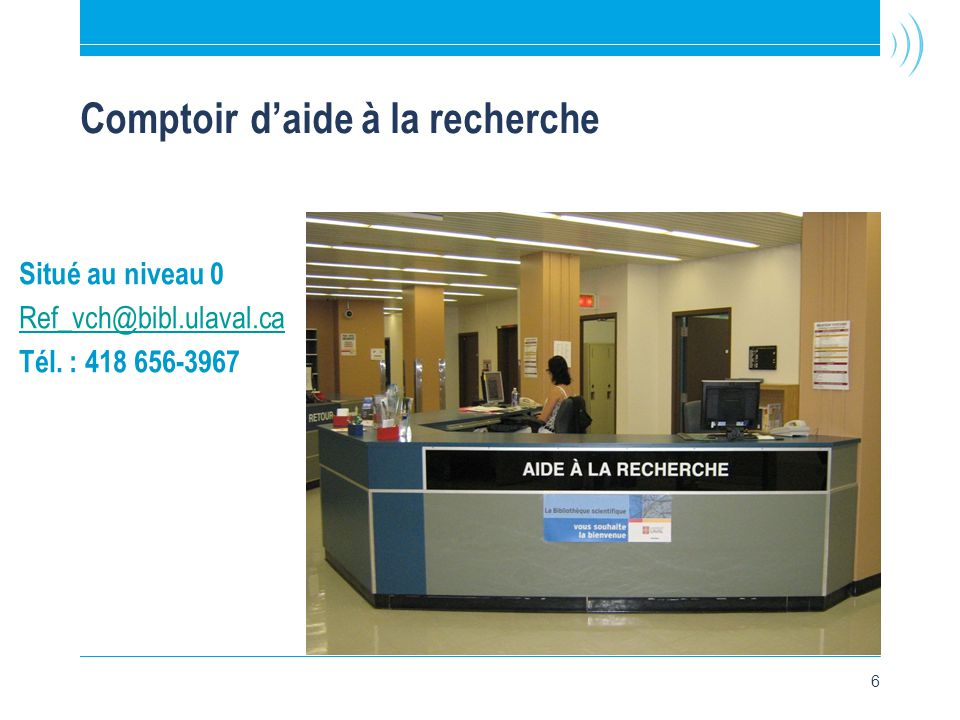 6 Comptoir d'aide à la recherche Situé au niveau 0 Ref_vch@bibl.ulaval.ca Tél. : 418 656-3967