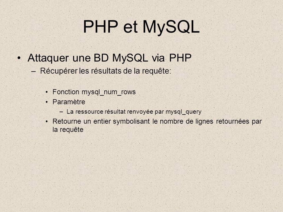 PHP et MySQL •Attaquer une BD MySQL via PHP –Récupérer les résultats de la requête: •Fonction mysql_num_rows •Paramètre –La ressource résultat renvoyée par mysql_query •Retourne un entier symbolisant le nombre de lignes retournées par la requête